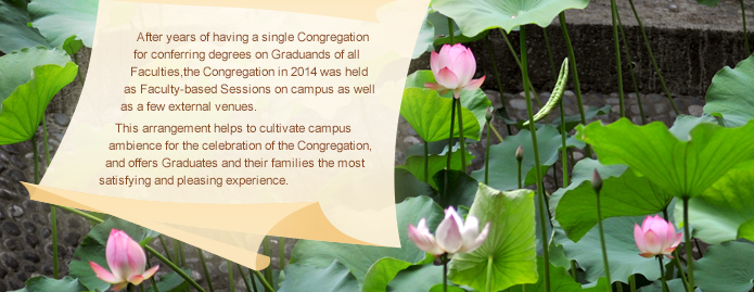 After years of having single Congregation for conferring degrees on Graduands of all Faculties, the Congregation in 2014 was held as Faculty-based Sessions on campus as well as a few external venues. This arrangement helps to cultivate campus ambience for the celebration of the Congregation, and offers Graduands and their families the most satisfying and pleasing experience.