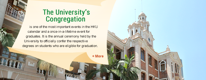 The University's Congregation is one of the most important events in the HKU calendar and a once-in-a-lifetime event for graduates. It is the annual ceremony held by the University to officially confer the respective degrees on students who are eligible for graduation.